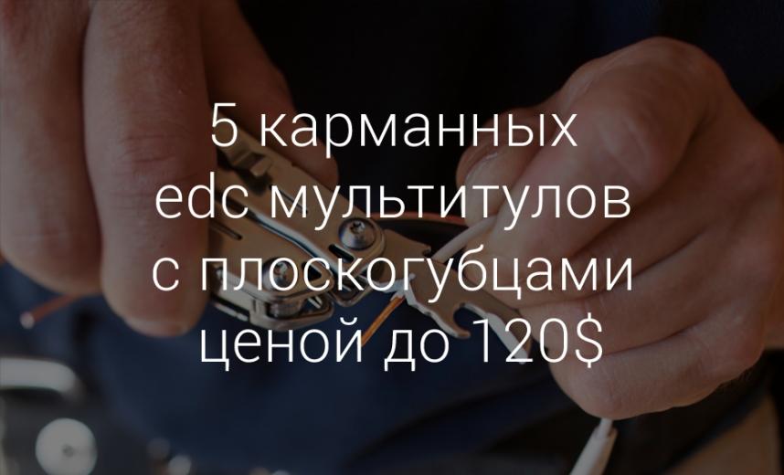 5 карманных edc мультитулов с плоскогубцами ценой до 120$